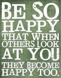 Soyez tellement HEUREUX que lors que les gens vous regarderons, ils deviendront HEUREUX également.