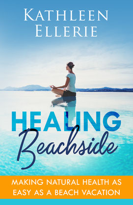 Healing Beachside: Making Natural Health as Easy as a Beach Vacation by Kathleen Ellerie