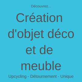 création d'objet déco et de meuble upcycling recyclage détournement d'objet, relooking meuble, pièce unique, seconde vie meuble