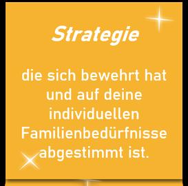 Strategie die sich bewehrt hat und deine individuellen Familienbedürfnisse abgestimmt ist.