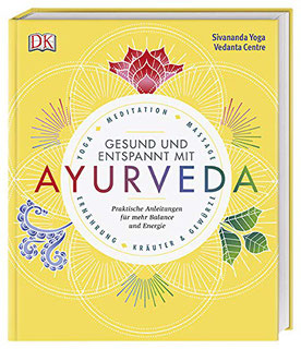 Gesund und entspannt mit Ayurveda: Praktische Anleitung für mehr Balance und Energie - Yoga, Meditation, Massage, Ernährung, Kräuter & Gewürze von Sivananda Yoga Vedanta Zentrum