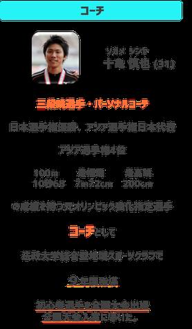 コーチ 指導者は十亀慎也(そがめしんや)31歳三段跳び選手陸上選手パーソナルコーチ 競技成績は日本選手権優勝 アジア選手権日本代表 アジア選手権4位 100m 10秒68 走り幅跳び 7m72cm 走り高跳び200cm元オリンピック強化指定選手。コーチとして法政大学総合型地域スポーツクラブで9年間指導。初心者選手を全国大会出場全国大会入賞み導いた。