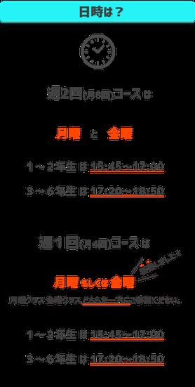 日時は週2回(月8回)コースは月曜日、金曜日の2日間。1~2年生は15時~16時45分まで。3~6年生は17時15分~18時45分まで。週1回(月4回)コースは月曜日。1~2年生は15時30分~16時45分まで。3~6年生は17時15分~18時45分まで。