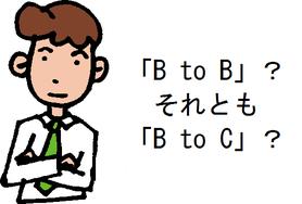 「B to B」?それとも「B to C」?