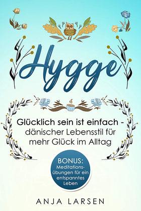 Hygge - Glücklich sein ist einfach - dänischer Lebensstil für mehr Glück im Alltag + Meditationsübungen für ein entspanntes Leben von Anja Larsen - Wohlbefinden Buchtipp