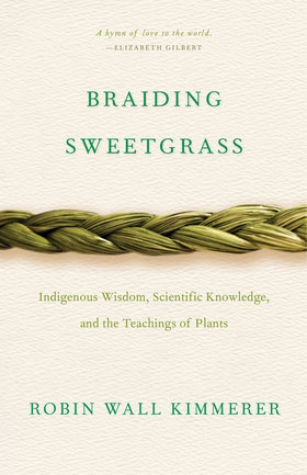 Braiding Sweetgrass - Indigenous Wisdom, Scientific Knowledge and the Teachings of Plants by Robin Wall Kimmerer