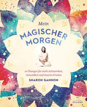 Mein magischer Morgen - 10 Übungen für mehr Achtsamkeit, Gesundheit und inneren Frieden - Die persönliche Morgenroutine der Yoga-Ikone, mit Asanas, Atemübungen und gelebter Spiritualität im Alltag von Sharon Gannon - Buchtipp