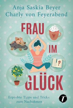 Frau im Glück - Erprobte Tipps und Tricks zum Nachahmen von Anja Saskia Beyer und Charly von Feyerabend