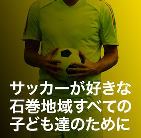 サッカーが好きな石巻地域すべての子ども達のために