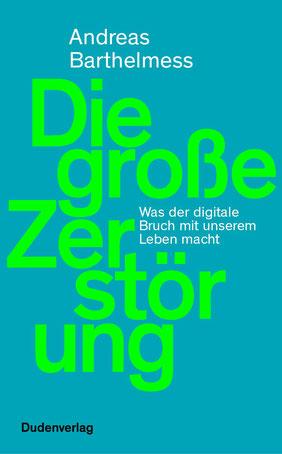 Die große Zerstörung - Was der digitale Bruch mit unserem Leben macht von Andreas Barthelmess