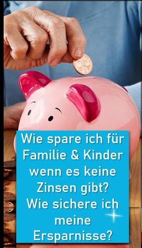 Wie spare ich für Familie und Kinder wenn es keine Zinsen gibt? Wie sichere ich meine Ersparnisse?