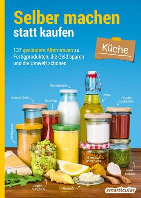 Selber machen statt kaufen: Küche - 137 gesündere Alternativen zu Fertigprodukten, die Geld sparen und die Umwelt schonen von smarticular - Zero Waste für mehr Nachhaltigkeit BestsellerBestseller