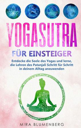 Yogasutra für Einsteiger - Entdecke die Seele des Yogas und lerne, die Lehren des Patanjali Schritt für Schritt in deinem Alltag anzuwenden von Mira Blumenberg