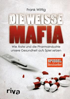 Die weiße Mafia: Wie Ärzte und die Pharmaindustrie unsere Gesundheit aufs Spiel setzen von Dr. Frank Wittig  - Bestseller