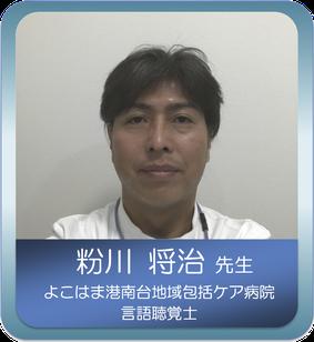 摂食・嚥下のスペシャリスト 粉川 将治 先生