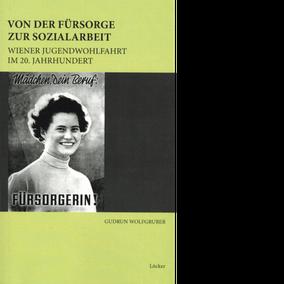 Gudrun Wolfgruber Von der Fürsorge zur Sozialarbeit Wiener Jugendwohlfahrt im 20. Jhdt.