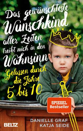 Das gewünschteste Wunschkind aller Zeiten treibt mich in den Wahnsinn: Gelassen durch die Jahre 5 bis 10 von Danielle Graf und Katja Seide - Besteller