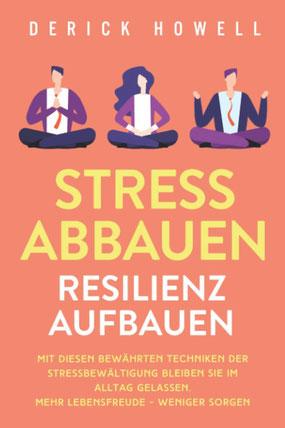 Stress abbauen - Resilienz aufbauen Mit diesen bewährten Techniken der Stressbewältigung bleiben Sie im Alltag gelassen. Mehr Lebensfreude - weniger Sorgen von Derick Howell