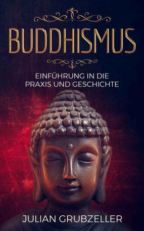 Buddhismus: Einführung in die Praxis und Geschichte: Integriere den Buddhismus in deinen Alltag und führe ein zufriedenes glückliches Leben in Achtsamkeit von Julian Grubzeller