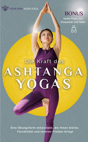 Die Kraft des Ashtanga-Yoga - Eine Übungsform entwickeln, die Ihnen Stärke, Flexibilität und inneren Frieden bringt von Your way your yoga
