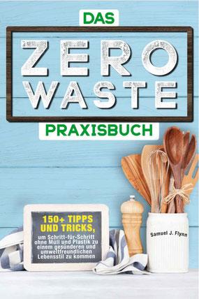 Das Zero Waste Praxisbuch: 150+ spannende Tipps und Tricks, um Schritt-für-Schritt ohne Müll und Plastik zu einem gesünderen und umweltfreundlichen Lebensstil zu kommen von Samuel J. Flynn