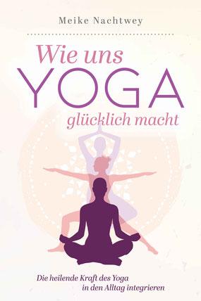 Wie uns Yoga glücklich macht: Die heilende Kraft des Yoga in den Alltag integrieren von Meike Nachtwey