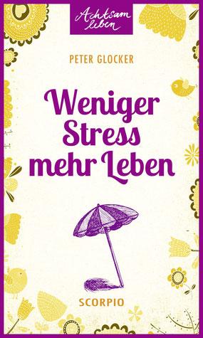 Weniger Stress – mehr Leben Achtsam leben von Peter Glocker
