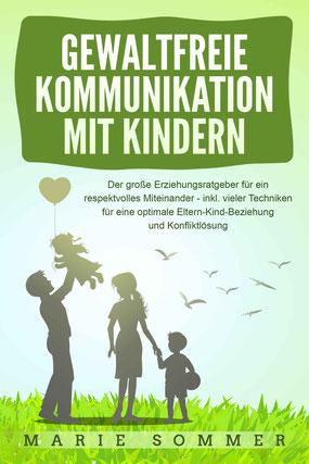 Gewaltfreie Kommunikation mit Kindern: Der große Erziehungsratgeber für ein respektvolles Miteinander – inkl. vieler Techniken für eine optimale Eltern-Kind-Beziehung und Konfliktlösung von Marie Sommer