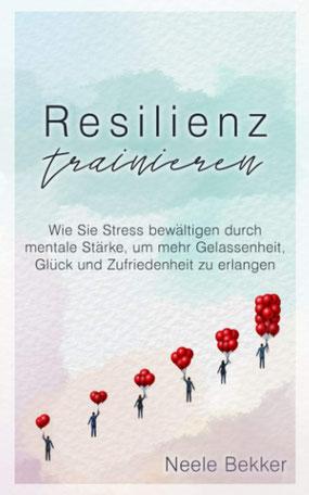 Resilienz trainieren von Neele Bekker Wie Sie Stress bewältigen durch mentale Stärke, um mehr Gelassenheit, Glück und Zufriedenheit zu erlangen