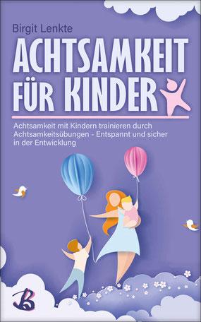 Achtsamkeit für Kinder: Achtsamkeit mit Kindern trainieren durch Achtsamkeitsübungen - Entspannt und sicher in der Entwicklung von Birgit Lenkte - Buchtipp