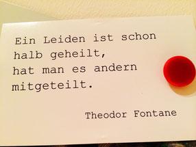 Eine Postkarte, von der Pinnwand in meiner Praxis mit folgenden Text: Ein Leiden ist schon halb geheilt, hat man es anderen mitgeteilt. Theodor Fontane