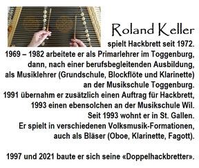 Roland Keller (*1947) spielt Hackbrett seit 1972. 1969 – 1982 arbeitete er als Primarlehrer im Toggenburg, dann, nach einer berufsbegleitenden Ausbildung, als Musiklehrer (Grundschule, Blockflöte und Klarinette) an der Musikschule Toggenburg.