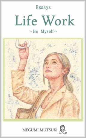 """""""Essays Life Work ~ Be Myself ~"""" Megumi  Mutsuki"""