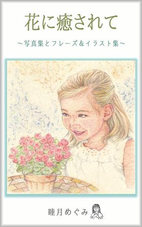 『花に癒されて ~ 写真集とフレーズ&イラスト集 ~』 睦月めぐみ