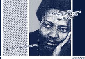 Amadeu Antonio Kiowa 28 Jahre: Am 25.November 1990 wurde er in Eberswalde (Brandenburg) bei eine Angriff von circa 60 Rechtsextremen auf eine Gruppe von Afrikanern vor einem Gasthof mit Knüppeln ins Koma geprügelt. Er starb 11 Tage später.