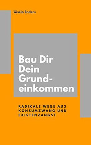 Bau Dir Dein Grundeinkommen Radikale Wege aus Konsumzwang und Existenzangst, ein Buch von Gisela Enders