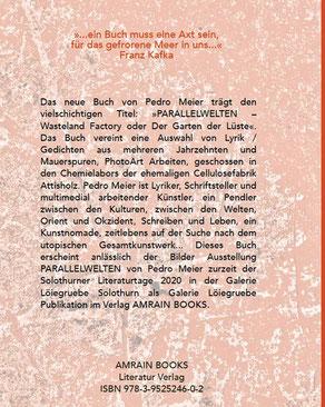 Pedro Meier – PARALLELWELTEN – Wasteland Factory oder Der Garten der Lüste –In Search of Lost Time – Lyrik und Mauerspuren – AMRAIN BOOKS Literatur Verlag – ISBN 978-3-9525246-0-2 – 2020, Broschur mit Abb. sFr 19.90 – Einführung – Klappentext