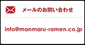 メールのお問い合わせ info@manmaru-ramen.co.jp