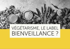 Végétarisme, le label bienveillance ? - Et si la bienveillance commençait déjà dans notre assiette ?