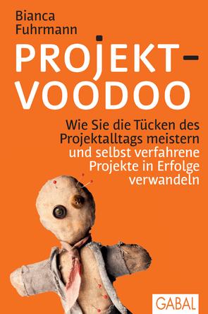 Projekt-Voodoo® - Wie Sie die Tücken des Projektalltags meistern und selbst verfahrene Projekte in Erfolge verwandeln von Bianca Fuhrmann