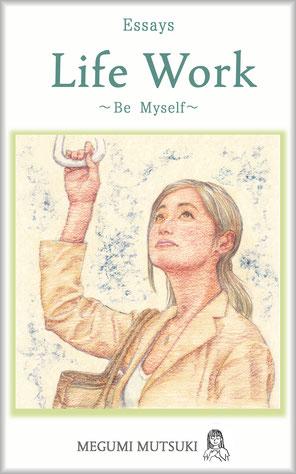 Essays Life Work ― Be Myself ―  Author Megumi Mutsuki