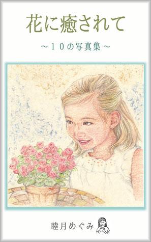 花に癒されて ~ 10の写真集 ~ 睦月めぐみ