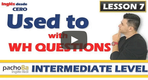 Lesson 7  How to use USED TO with WH QUESTIONS – What, Where, Who, How, Why, etc.