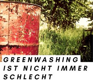 """Titelbild zum Thema """"Greenwashing ist nicht immer gleich schlecht"""""""