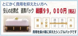 とにかく費用を抑えたい方へ 安心のお葬式 直葬パック 99,000円 搬送 ご安置 火葬 費用を最小限に抑えたシンプルパックです