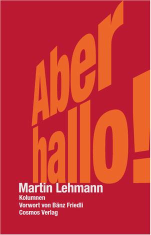 Martin Lehmann, «Aber hallo!», Kolumnen, Cosmos Verlag, 128 Seiten, gebunden, 29 Franken, ISBN 978-3-305-00377-8