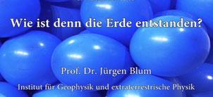 Vorlesung: Wie ist denn die Erde entstanden? Prof. Dr. Jürgen Blum, TU Braunschweig, Kinder-Uni 2013