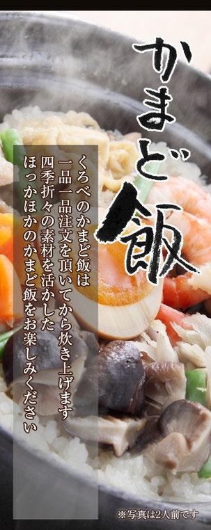 くろべのかまど飯は1品1品注文を頂いてから炊き上げます。四季折々の素材を活かした、ほっかほかのかまど飯をお楽しみください。