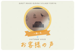 お客様の声 GUEST HOUSE ELEVEN VILLAGE FUKIYA CUSTOMER VOICE