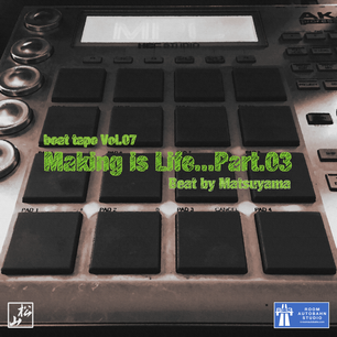 making is life...part.03 / beat tape Vol.07 - beat by matsuyama